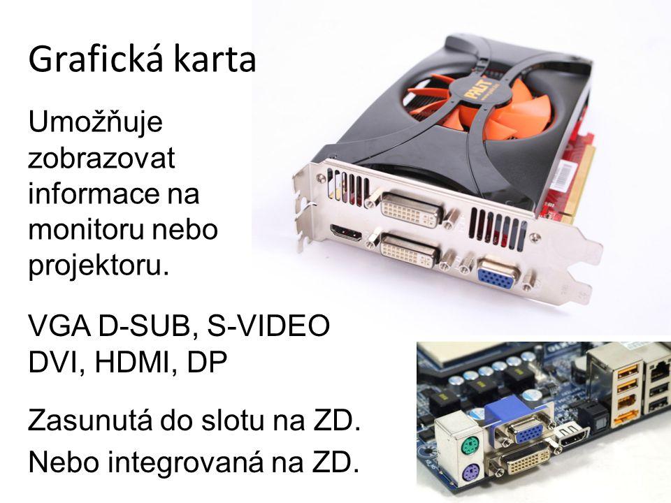 Grafická karta Zasunutá do slotu na ZD. Nebo integrovaná na ZD. Umožňuje zobrazovat informace na monitoru nebo projektoru. VGA D-SUB, S-VIDEO DVI, HDM