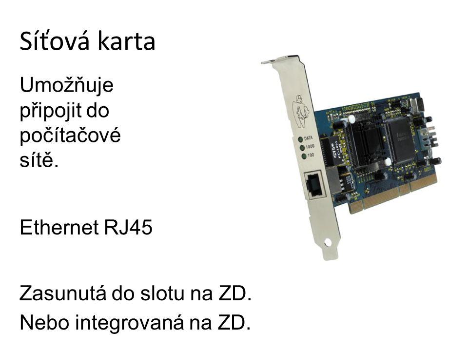 Síťová karta Zasunutá do slotu na ZD. Nebo integrovaná na ZD. Umožňuje připojit do počítačové sítě. Ethernet RJ45