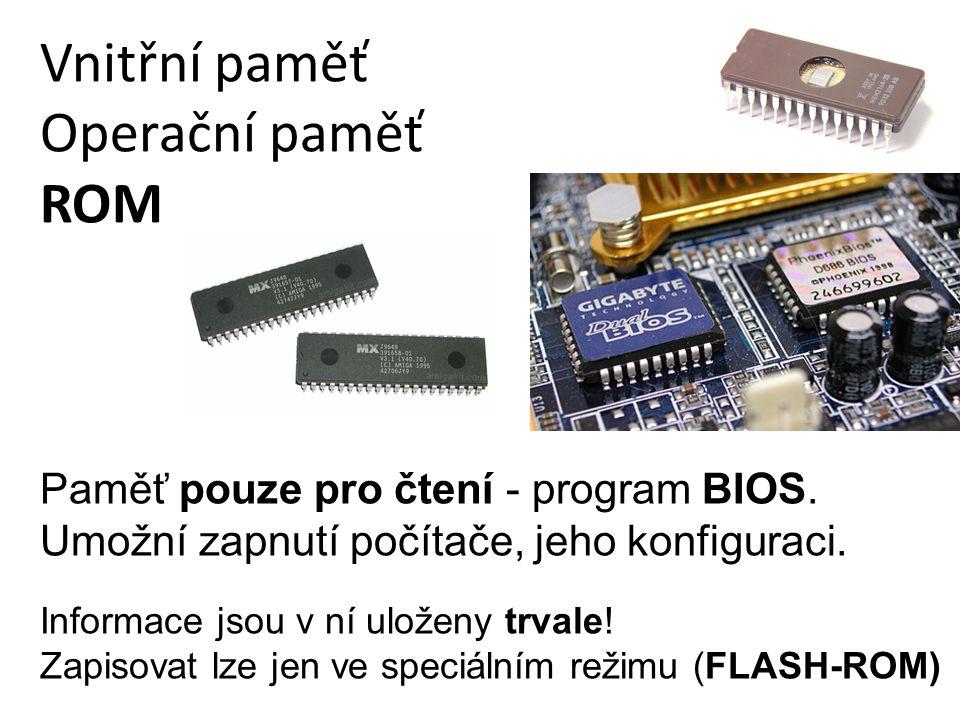 Vnitřní paměť Operační paměť ROM Informace jsou v ní uloženy trvale! Zapisovat lze jen ve speciálním režimu (FLASH-ROM) Paměť pouze pro čtení - progra