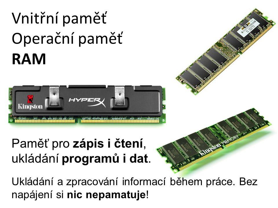 Vnitřní paměť Operační paměť RAM Ukládání a zpracování informací během práce. Bez napájení si nic nepamatuje! Paměť pro zápis i čtení, ukládání progra