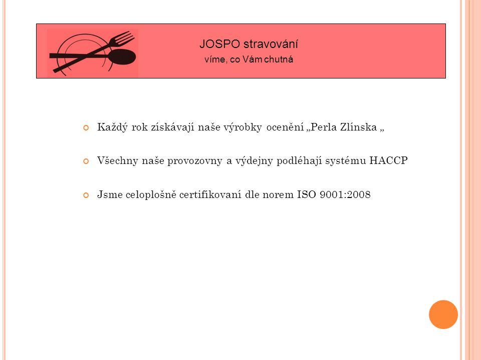 """Každý rok získávají naše výrobky ocenění """"Perla Zlínska """" Všechny naše provozovny a výdejny podléhají systému HACCP Jsme celoplošně certifikovaní dle norem ISO 9001:2008 JOSPO stravování víme, co Vám chutná"""