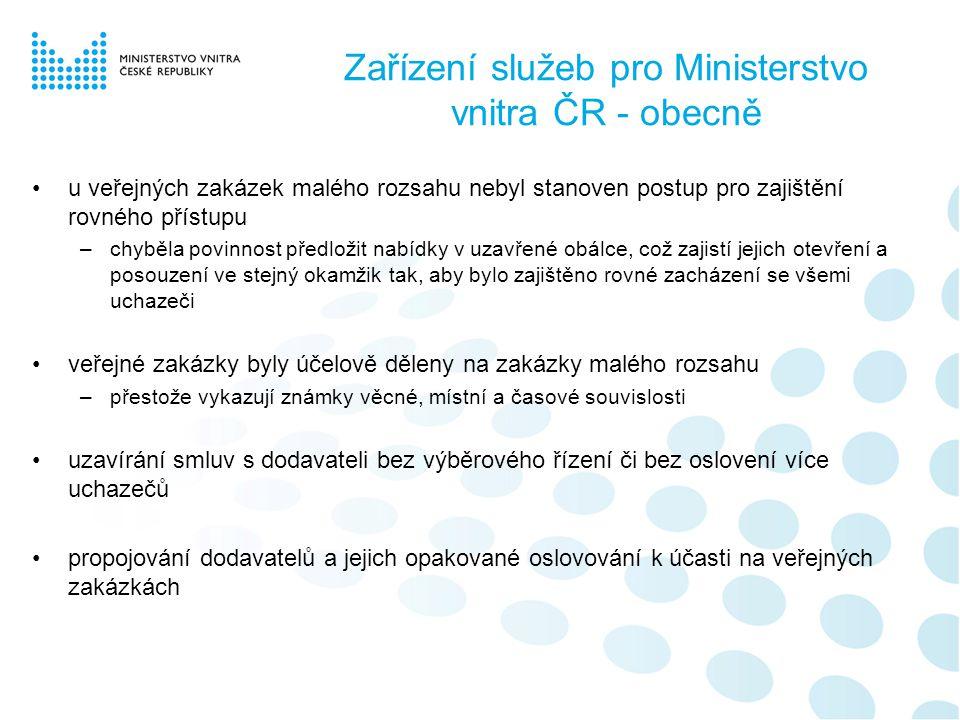 Zařízení služeb pro Ministerstvo vnitra ČR - obecně •u veřejných zakázek malého rozsahu nebyl stanoven postup pro zajištění rovného přístupu –chyběla povinnost předložit nabídky v uzavřené obálce, což zajistí jejich otevření a posouzení ve stejný okamžik tak, aby bylo zajištěno rovné zacházení se všemi uchazeči •veřejné zakázky byly účelově děleny na zakázky malého rozsahu –přestože vykazují známky věcné, místní a časové souvislosti •uzavírání smluv s dodavateli bez výběrového řízení či bez oslovení více uchazečů •propojování dodavatelů a jejich opakované oslovování k účasti na veřejných zakázkách