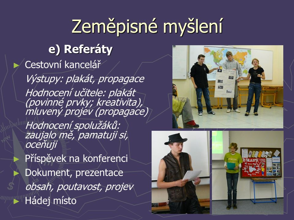 Zeměpisné myšlení e) Referáty ► ► Cestovní kancelář Výstupy: plakát, propagace Hodnocení učitele: plakát (povinné prvky; kreativita), mluvený projev (