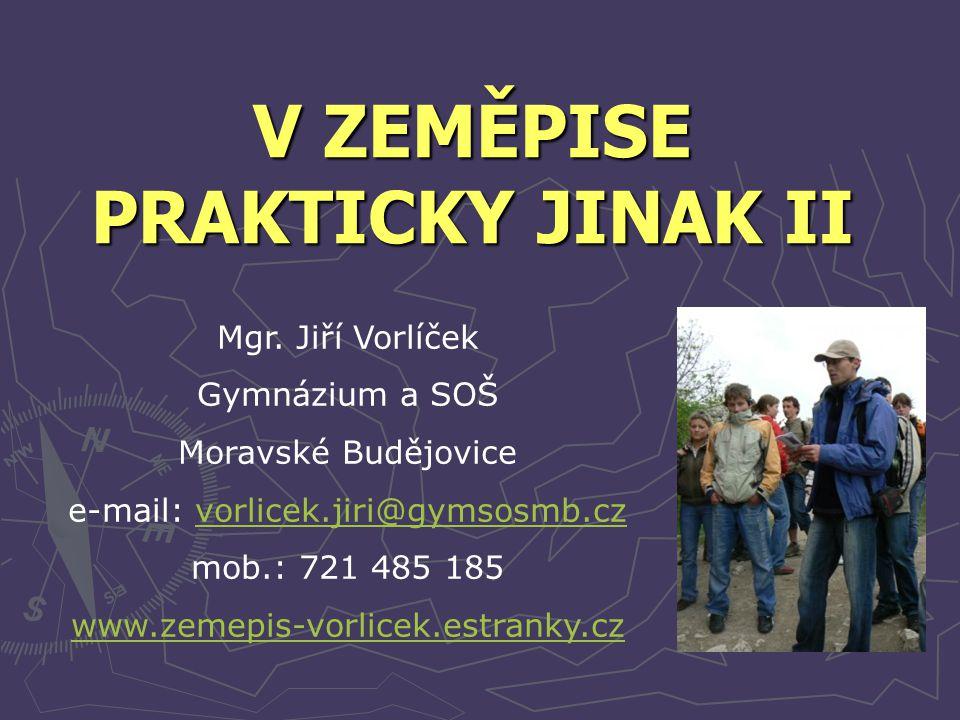 V ZEMĚPISE PRAKTICKY JINAK II Mgr. Jiří Vorlíček Gymnázium a SOŠ Moravské Budějovice e-mail: vorlicek.jiri@gymsosmb.czvorlicek.jiri@gymsosmb.cz mob.: