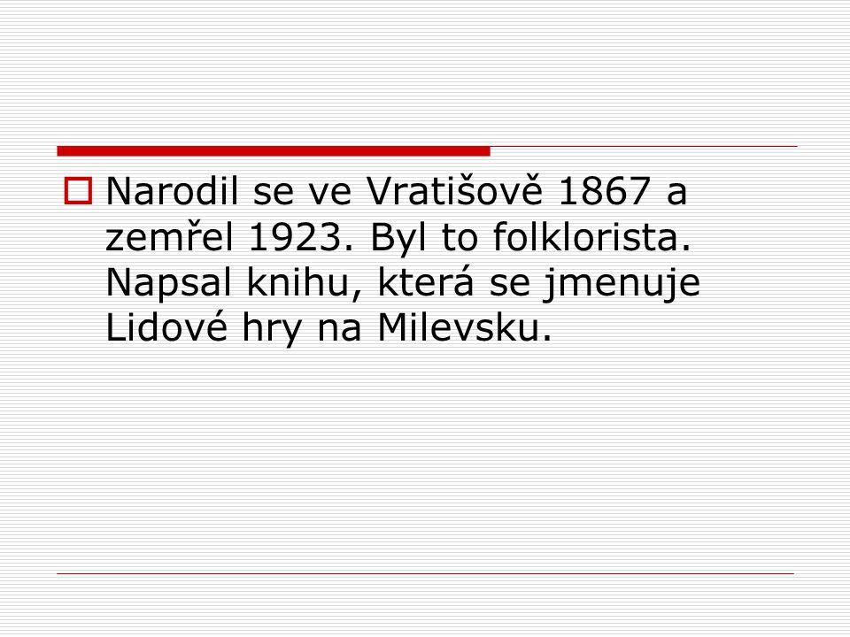  Narodil se ve Vratišově 1867 a zemřel 1923. Byl to folklorista.