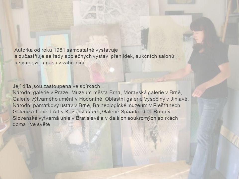 Autorka od roku 1981 samostatně vystavuje a zúčastňuje se řady společných výstav, přehlídek, aukčních salonů a sympozií u nás i v zahraničí Její díla jsou zastoupena ve sbírkách : Národní galerie v Praze, Muzeum města Brna, Moravská galerie v Brně, Galerie výtvarného umění v Hodoníně, Oblastní galerie Vysočiny v Jihlavě, Národní památkový ústav v Brně, Balneologické muzeum v Piešťanech, Galerie Affiche d'Art v Kaiserslautern, Galerie Spaarkrediet, Bruggy, Slovenská výtvarná unie v Bratislavě a v dalších soukromých sbírkách doma i ve světě
