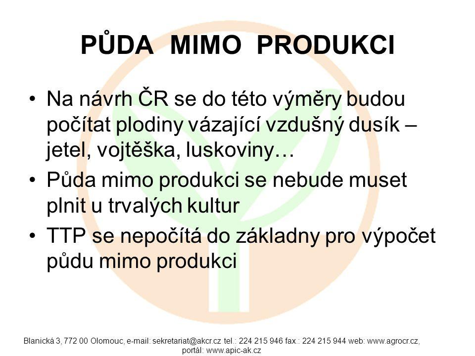 PŮDA MIMO PRODUKCI •Na návrh ČR se do této výměry budou počítat plodiny vázající vzdušný dusík – jetel, vojtěška, luskoviny… •Půda mimo produkci se nebude muset plnit u trvalých kultur •TTP se nepočítá do základny pro výpočet půdu mimo produkci Blanická 3, 772 00 Olomouc, e-mail: sekretariat@akcr.cz tel.: 224 215 946 fax.: 224 215 944 web: www.agrocr.cz, portál: www.apic-ak.cz