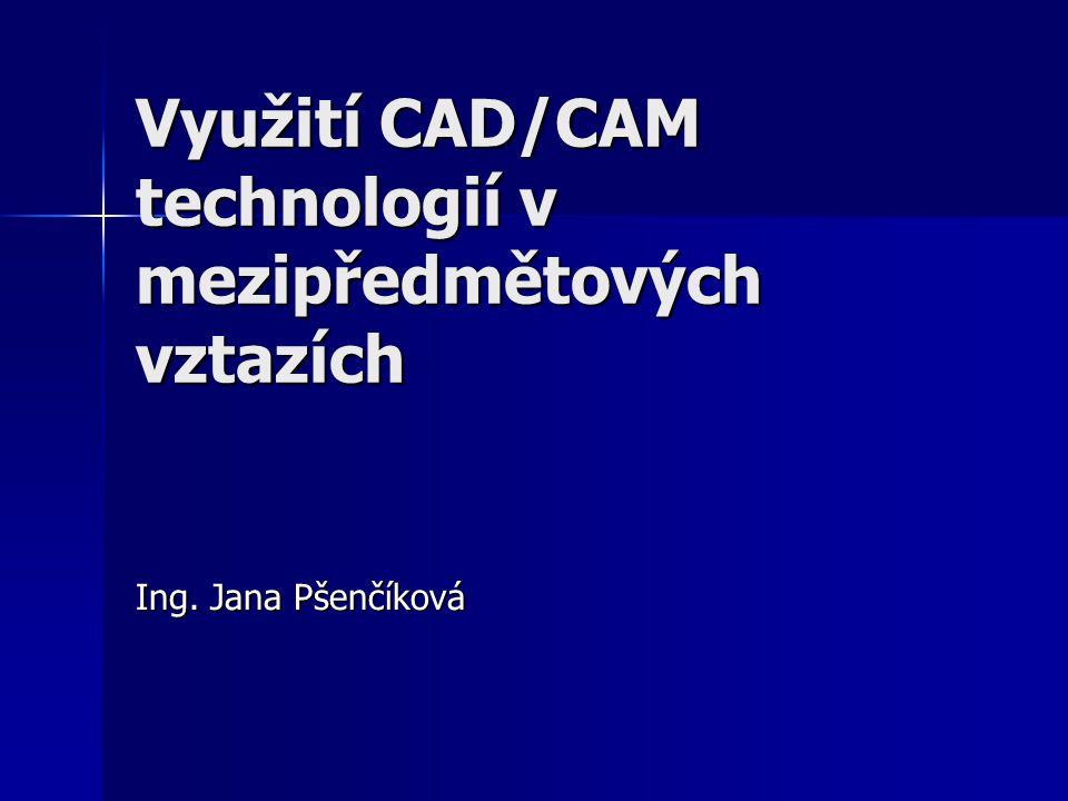 Využití CAD/CAM technologií v mezipředmětových vztazích Ing. Jana Pšenčíková