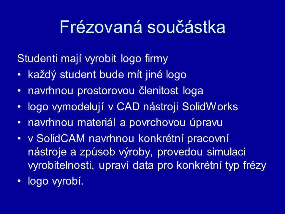 Frézovaná součástka Studenti mají vyrobit logo firmy •každý student bude mít jiné logo •navrhnou prostorovou členitost loga •logo vymodelují v CAD nástroji SolidWorks •navrhnou materiál a povrchovou úpravu •v SolidCAM navrhnou konkrétní pracovní nástroje a způsob výroby, provedou simulaci vyrobitelnosti, upraví data pro konkrétní typ frézy •logo vyrobí.
