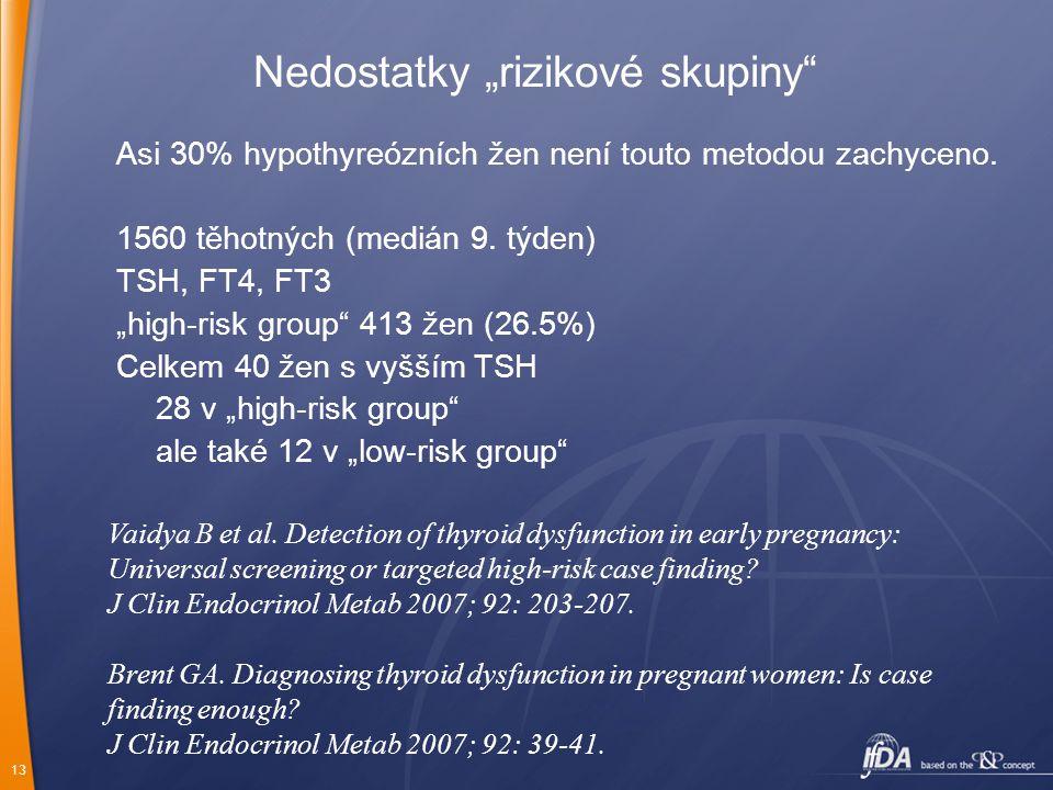 """13 Nedostatky """"rizikové skupiny"""" Asi 30% hypothyreózních žen není touto metodou zachyceno. 1560 těhotných (medián 9. týden) TSH, FT4, FT3 """"high-risk g"""