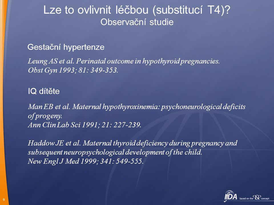 9 Lze to ovlivnit léčbou (substitucí T4)? Observační studie Gestační hypertenze Leung AS et al. Perinatal outcome in hypothyroid pregnancies. Obst Gyn