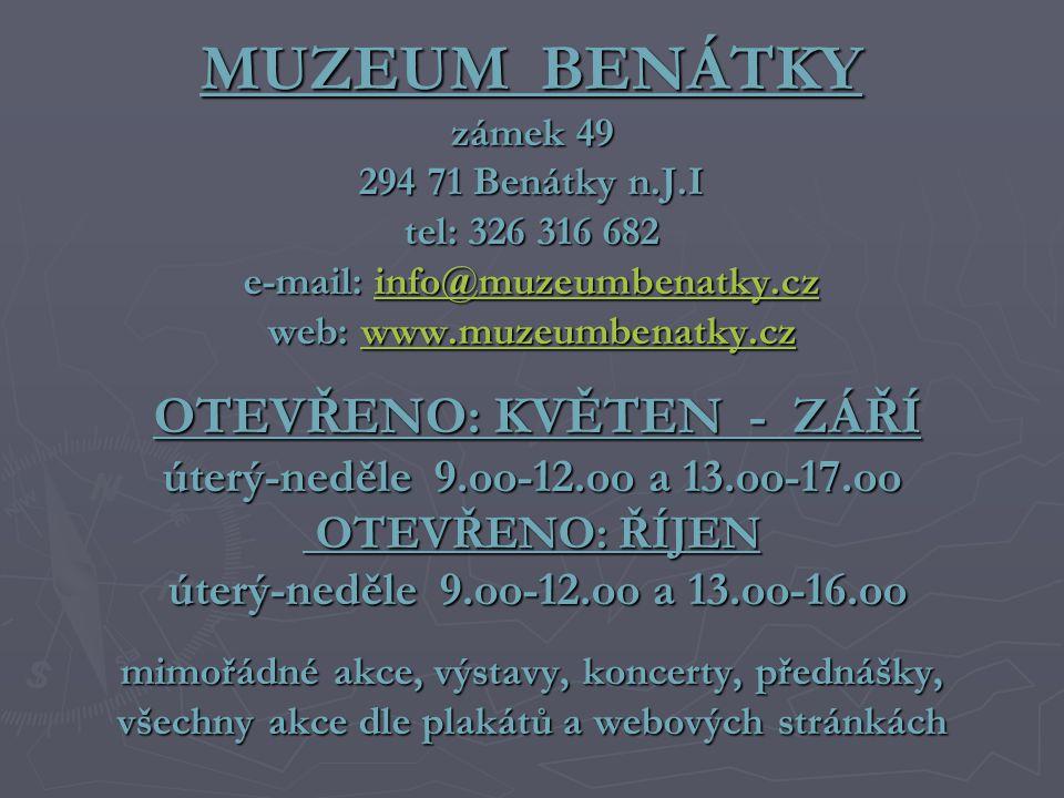 MUZEUM BENÁTKY zámek 49 294 71 Benátky n.J.I tel: 326 316 682 e-mail: info@muzeumbenatky.cz web: www.muzeumbenatky.cz OTEVŘENO: KVĚTEN - ZÁŘÍ úterý-neděle 9.oo-12.oo a 13.oo-17.oo OTEVŘENO: ŘÍJEN úterý-neděle 9.oo-12.oo a 13.oo-16.oo mimořádné akce, výstavy, koncerty, přednášky, všechny akce dle plakátů a webových stránkách info@muzeumbenatky.czwww.muzeumbenatky.czinfo@muzeumbenatky.czwww.muzeumbenatky.cz
