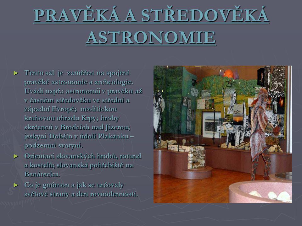 PRAVĚKÁ A STŘEDOVĚKÁ ASTRONOMIE ► Tento sál je zaměřen na spojení pravěké astronomie a archeologie. Uvádí např.: astronomii v pravěku až v časném stře