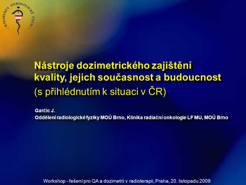 Garčic J. Oddělení radiologické fyziky MOÚ Brno, Klinika radiační onkologie LF MU, MOÚ Brno Nástroje dozimetrického zajištění kvality, jejich současno