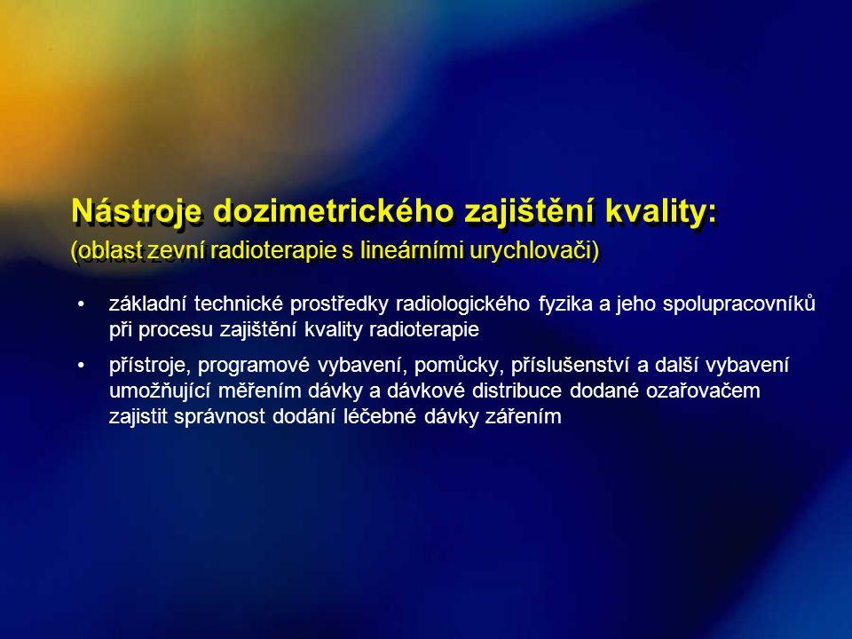 Nástroje dozimetrického zajištění kvality: (oblast zevní radioterapie s lineárními urychlovači) •základní technické prostředky radiologického fyzika a