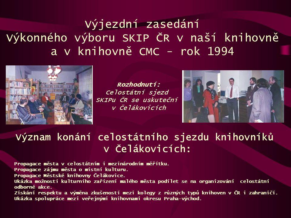 Výjezdní zasedání Výkonného výboru SKIP ČR v naší knihovně a v knihovně CMC - rok 1994 Význam konání celostátního sjezdu knihovníků v Čelákovicích: Ro
