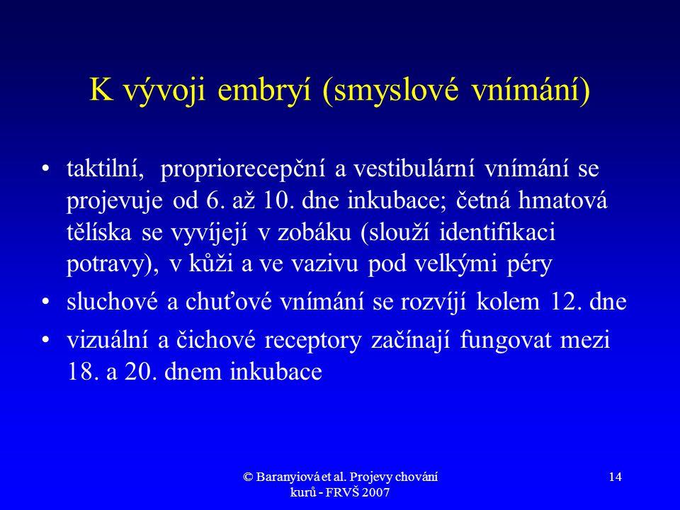 © Baranyiová et al. Projevy chování kurů - FRVŠ 2007 14 K vývoji embryí (smyslové vnímání) •taktilní, propriorecepční a vestibulární vnímání se projev