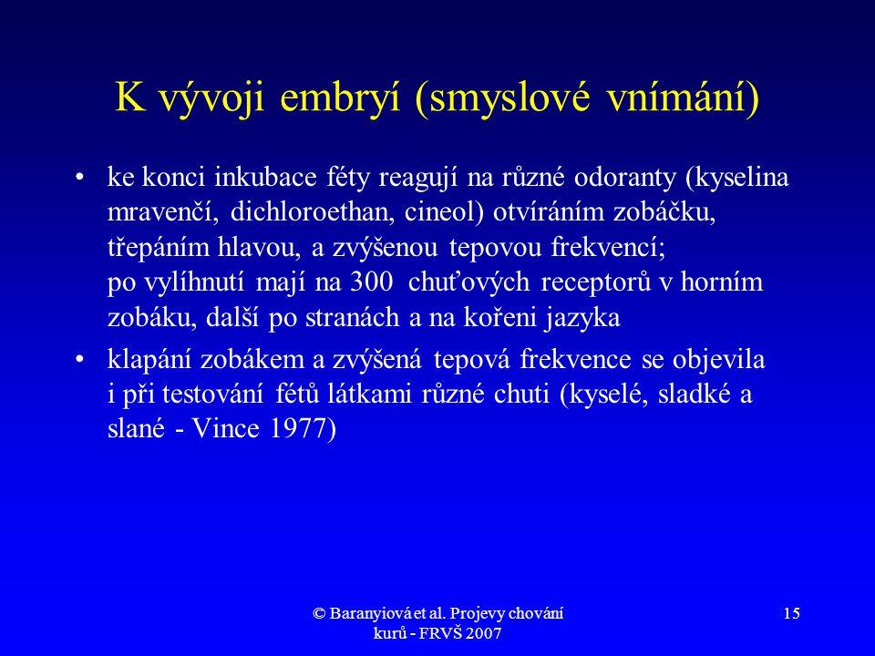 © Baranyiová et al. Projevy chování kurů - FRVŠ 2007 15 K vývoji embryí (smyslové vnímání) •ke konci inkubace féty reagují na různé odoranty (kyselina