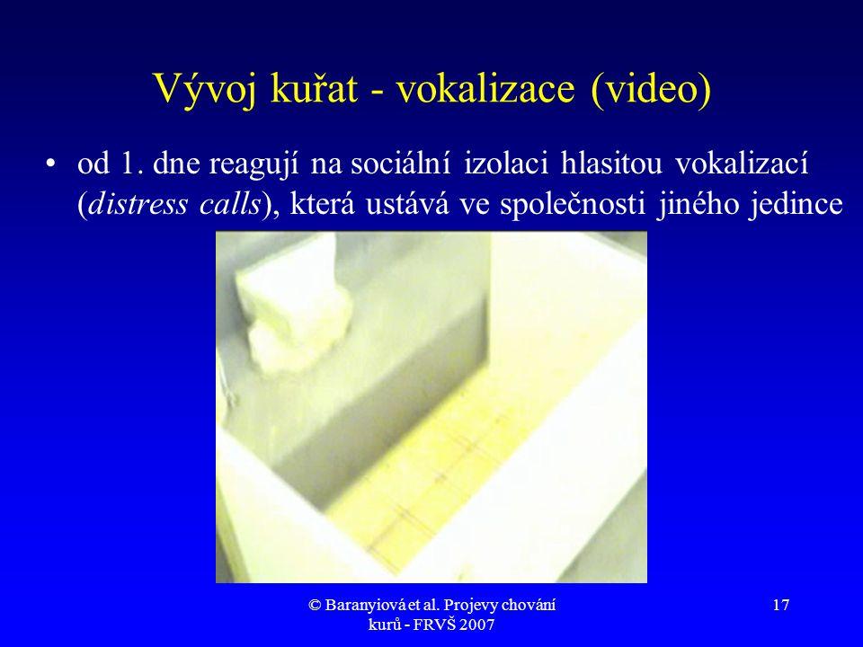© Baranyiová et al. Projevy chování kurů - FRVŠ 2007 17 Vývoj kuřat - vokalizace (video) •od 1. dne reagují na sociální izolaci hlasitou vokalizací (d