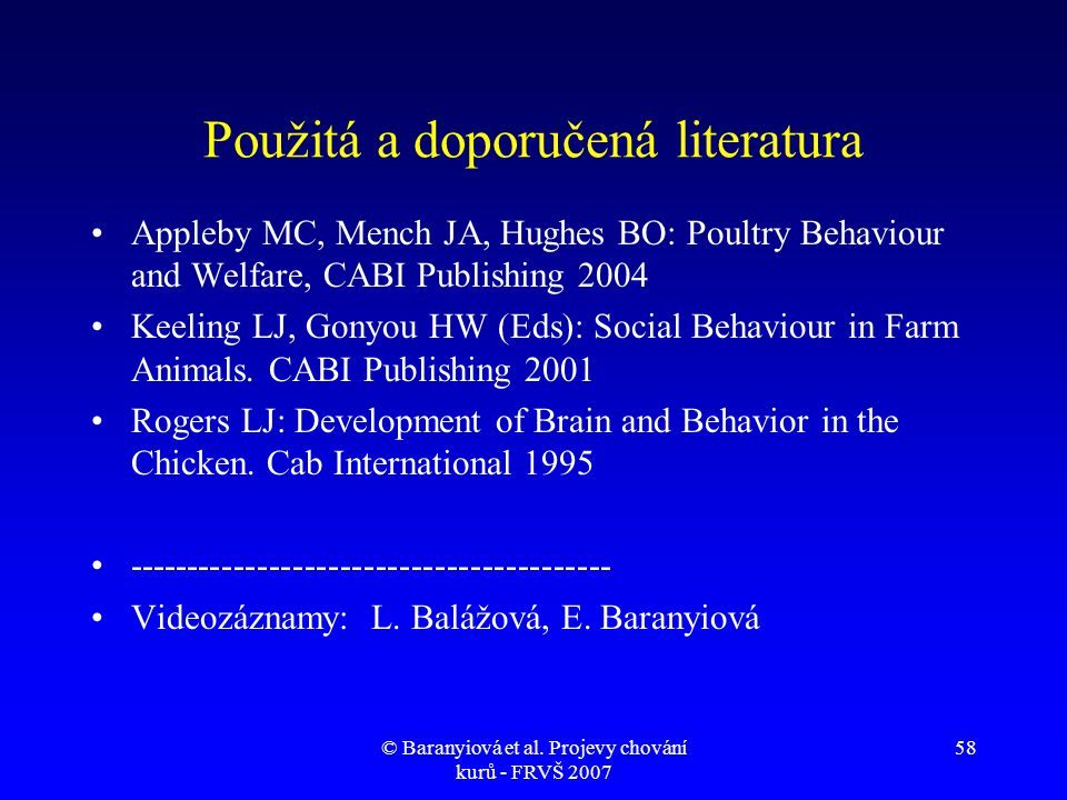 © Baranyiová et al. Projevy chování kurů - FRVŠ 2007 58 Použitá a doporučená literatura •Appleby MC, Mench JA, Hughes BO: Poultry Behaviour and Welfar
