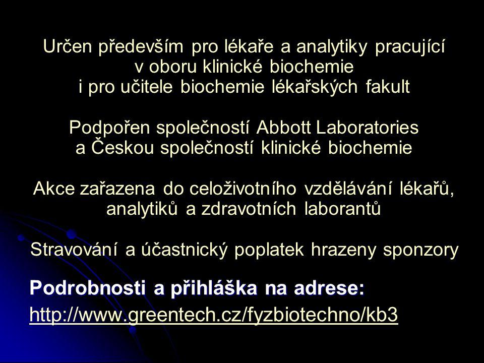 Určen především pro lékaře a analytiky pracující v oboru klinické biochemie i pro učitele biochemie lékařských fakult Podpořen společností Abbott Laboratories a Českou společností klinické biochemie Akce zařazena do celoživotního vzdělávání lékařů, analytiků a zdravotních laborantů Stravování a účastnický poplatek hrazeny sponzory Podrobnosti a přihláška na adrese: http://www.greentech.cz/fyzbiotechno/kb3