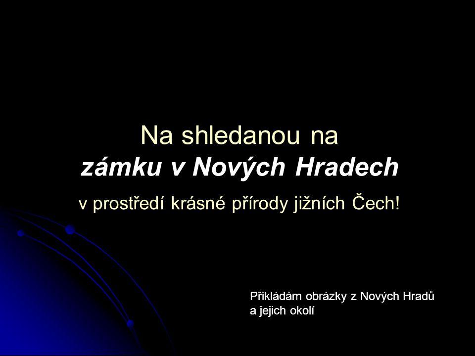 Na shledanou na zámku v Nových Hradech v prostředí krásné přírody jižních Čech.