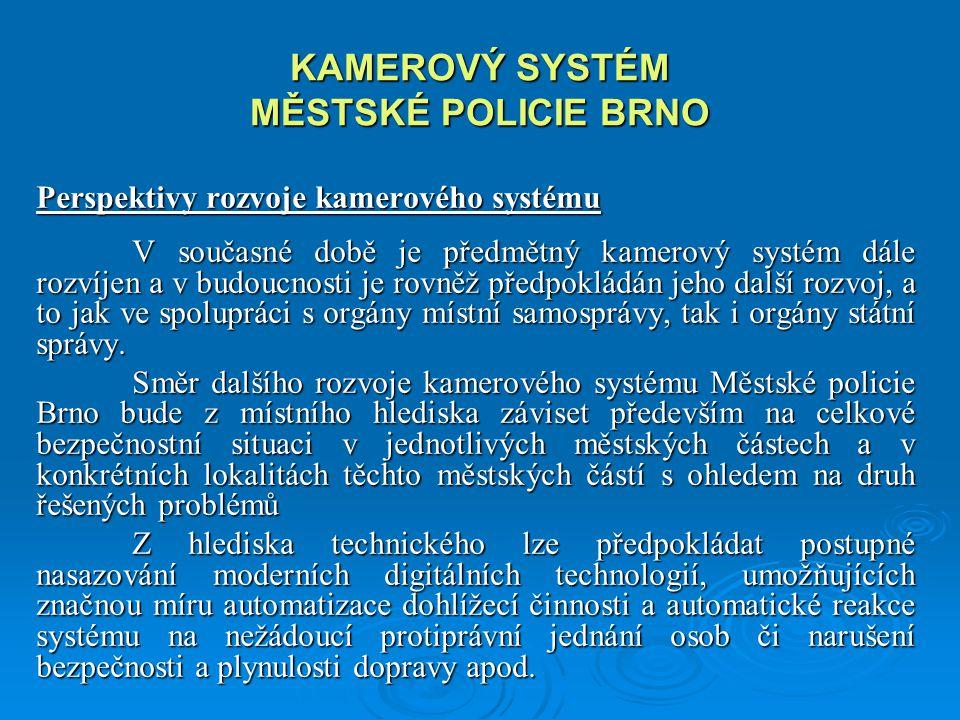 KAMEROVÝ SYSTÉM MĚSTSKÉ POLICIE BRNO Perspektivy rozvoje kamerového systému V současné době je předmětný kamerový systém dále rozvíjen a v budoucnosti je rovněž předpokládán jeho další rozvoj, a to jak ve spolupráci s orgány místní samosprávy, tak i orgány státní správy.