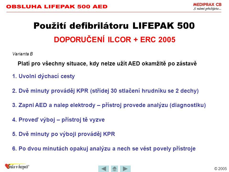 © 2005 Použití defibrilátoru LIFEPAK 500 DOPORUČENÍ ILCOR + ERC 2005 Přímý svědek zástavy oběhu + okamžitá dostupnost AED 1. Zapni AED a nalep elektro