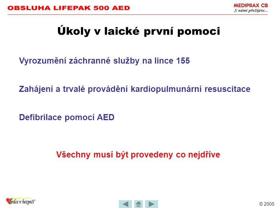 © 2005 Úkoly v laické první pomoci Vyrozumění záchranné služby na lince 155 Všechny musí být provedeny co nejdříve Zahájení a trvalé provádění kardiopulmunární resuscitace Defibrilace pomocí AED