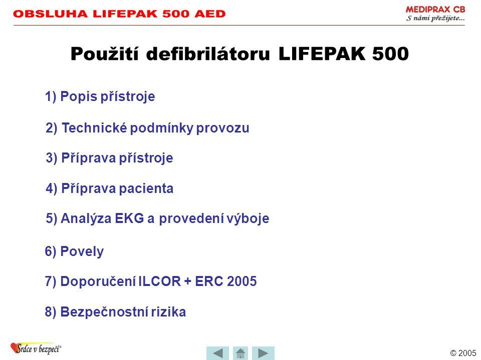 © 2005 Použití defibrilátoru LIFEPAK 500 1) Popis přístroje 2) Technické podmínky provozu 3) Příprava přístroje 4) Příprava pacienta 5) Analýza EKG a provedení výboje 6) Povely 8) Bezpečnostní rizika 7) Doporučení ILCOR + ERC 2005