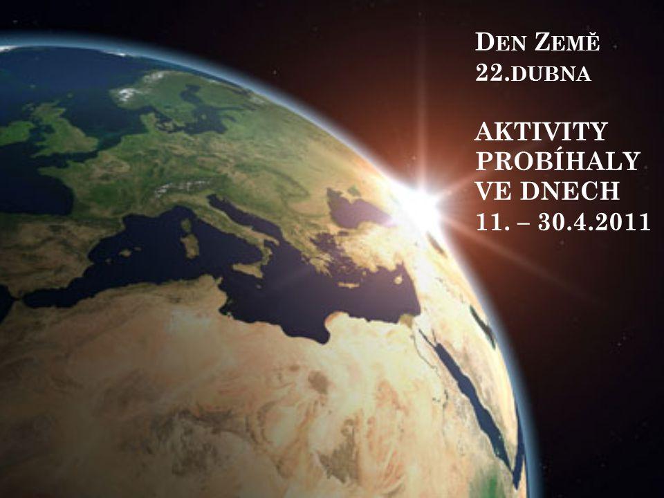 D EN Z EMĚ 22. DUBNA AKTIVITY PROBÍHALY VE DNECH 11. – 30.4.2011