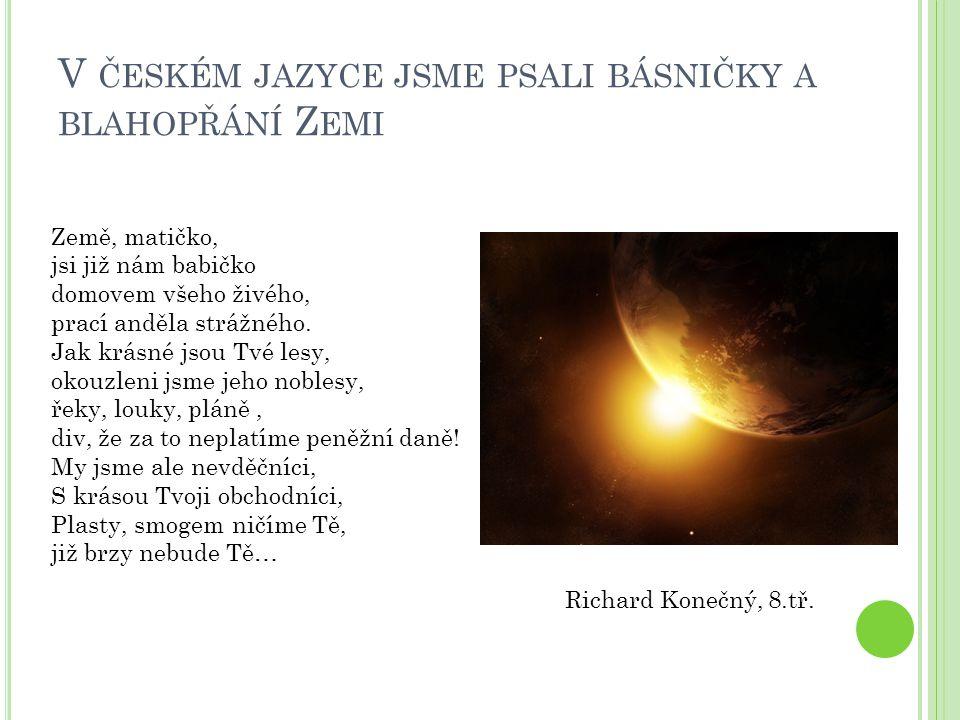 V ČESKÉM JAZYCE JSME PSALI BÁSNIČKY A BLAHOPŘÁNÍ Z EMI Richard Konečný, 8.tř. Země, matičko, jsi již nám babičko domovem všeho živého, prací anděla st