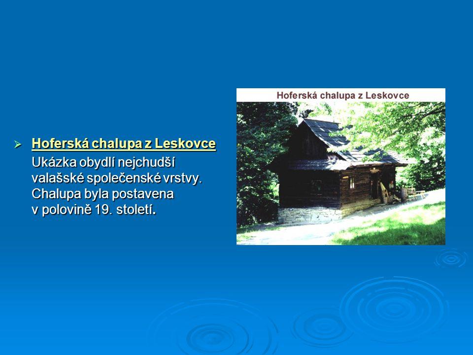  Hoferská chalupa z Leskovce Ukázka obydlí nejchudší valašské společenské vrstvy. Chalupa byla postavena v polovině 19. století.