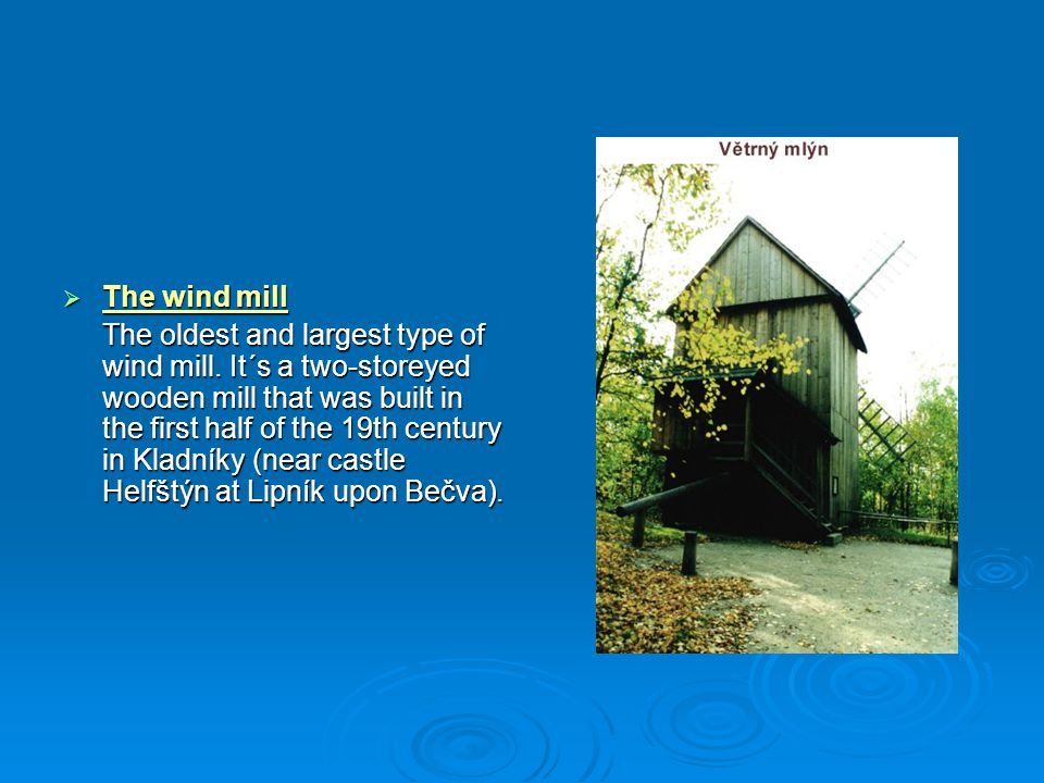  The wind mill The oldest and largest type of wind mill. It´s a two-storeyed wooden mill that was built in the first half of the 19th century in Klad