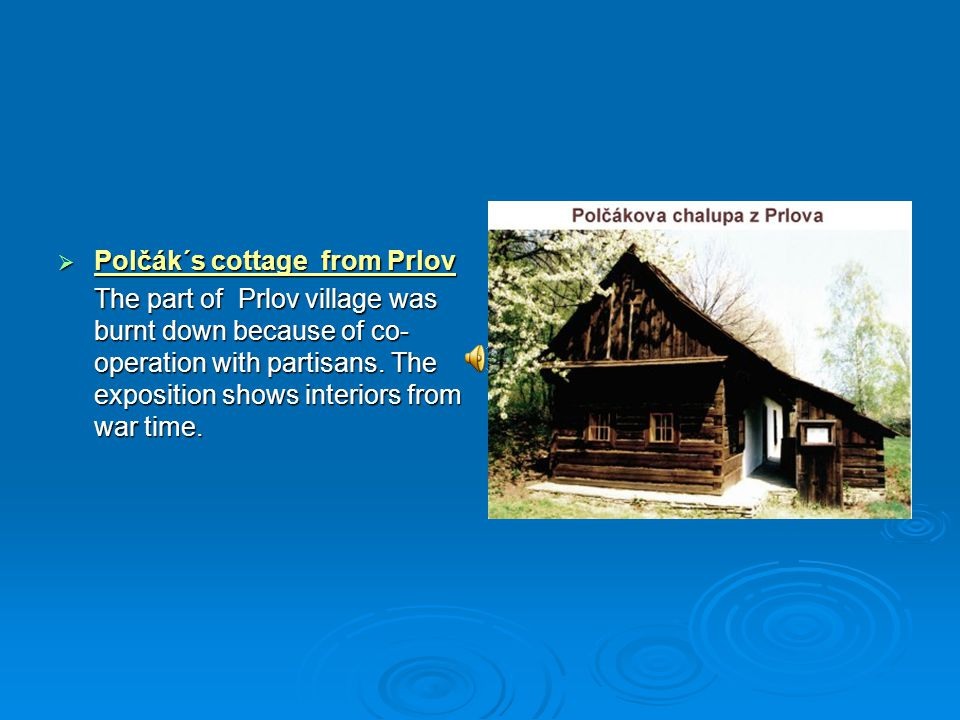  Polčák´s cottage from Prlov The part of Prlov village was burnt down because of co- operation with partisans. The exposition shows interiors from wa