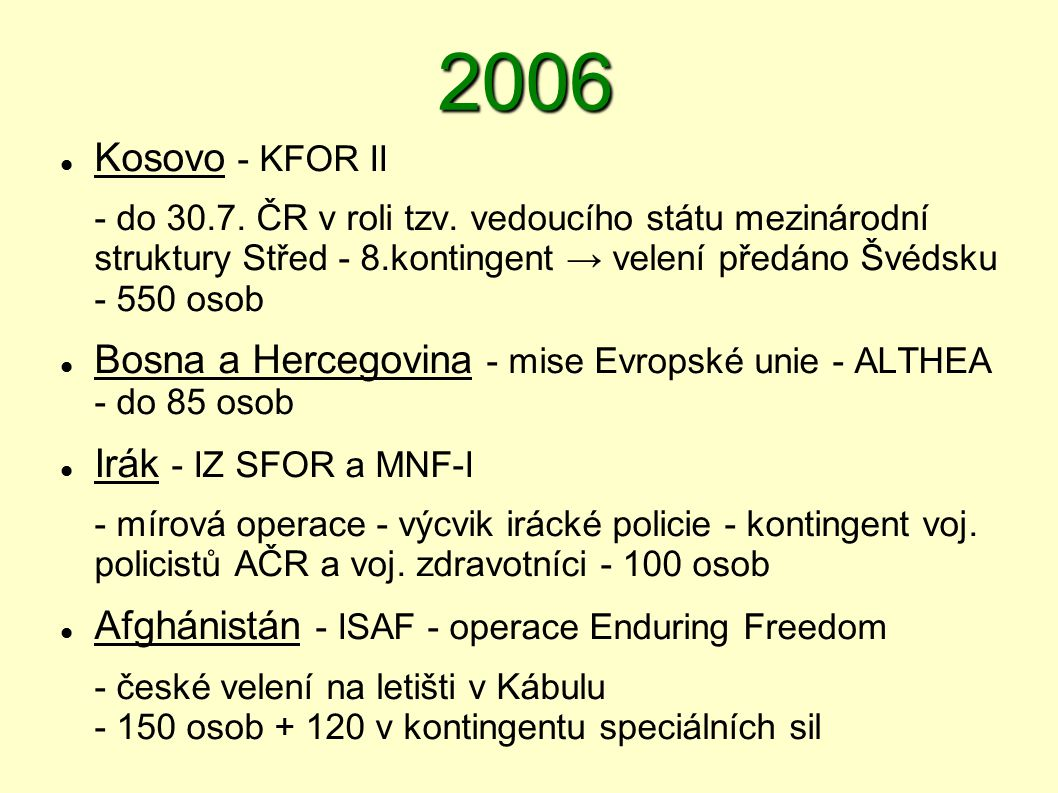 2006  Kosovo - KFOR II - do 30.7. ČR v roli tzv. vedoucího státu mezinárodní struktury Střed - 8.kontingent → velení předáno Švédsku - 550 osob  Bos