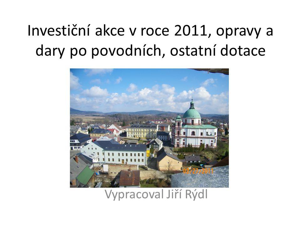 Investiční akce v roce 2011, opravy a dary po povodních, ostatní dotace Vypracoval Jiří Rýdl