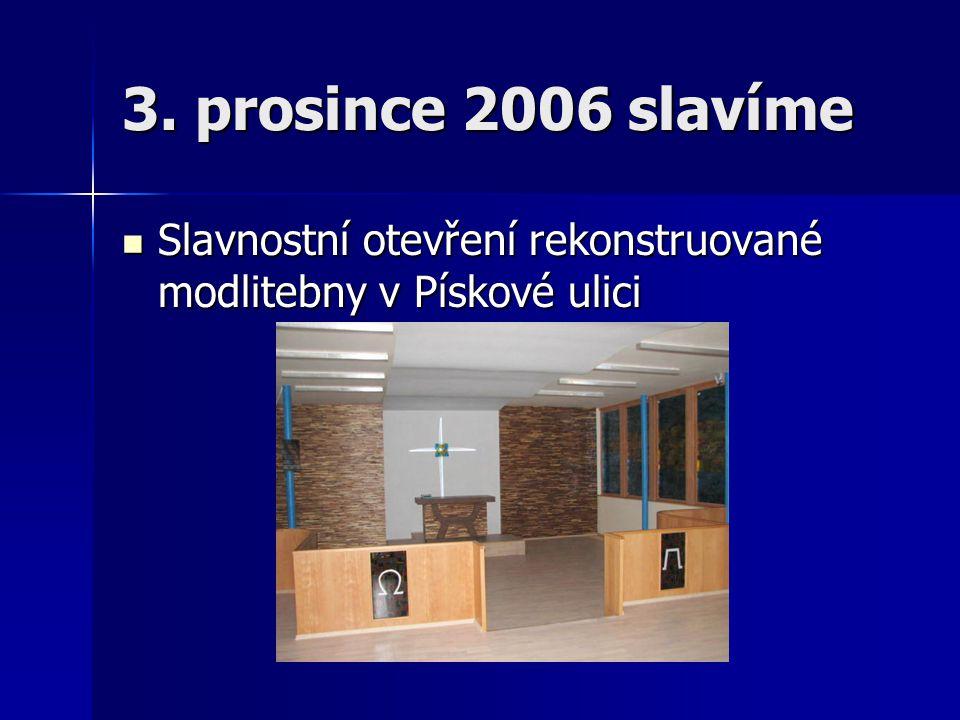 3. prosince 2006 slavíme  Slavnostní otevření rekonstruované modlitebny v Pískové ulici