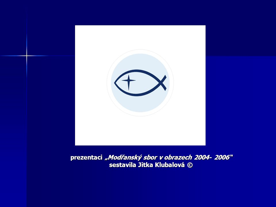 """prezentaci """"Modřanský sbor v obrazech 2004- 2006"""" sestavila Jitka Klubalová ©"""