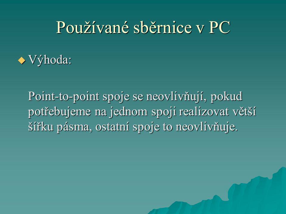 Používané sběrnice v PC  Výhoda: Point-to-point spoje se neovlivňují, pokud potřebujeme na jednom spoji realizovat větší šířku pásma, ostatní spoje to neovlivňuje.