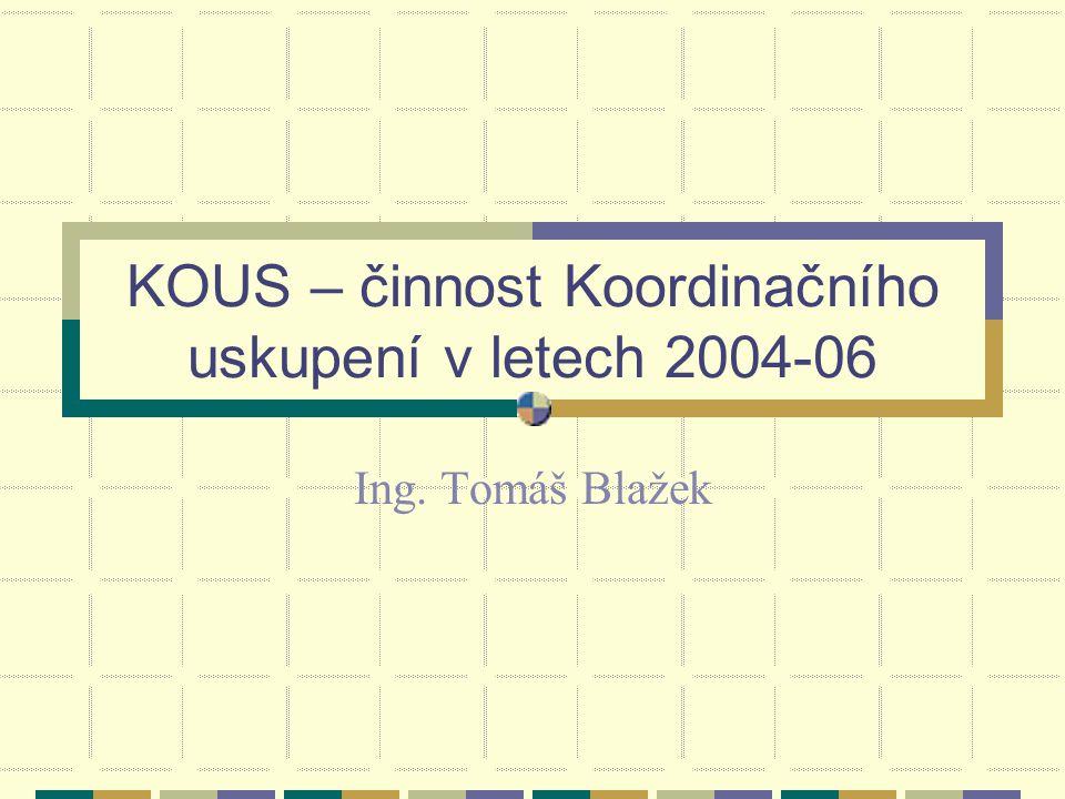 KOUS – činnost Koordinačního uskupení v letech 2004-06 Ing. Tomáš Blažek