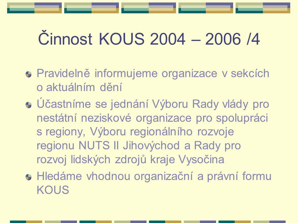 Činnost KOUS 2004 – 2006 /4 Pravidelně informujeme organizace v sekcích o aktuálním dění Účastníme se jednání Výboru Rady vlády pro nestátní neziskové