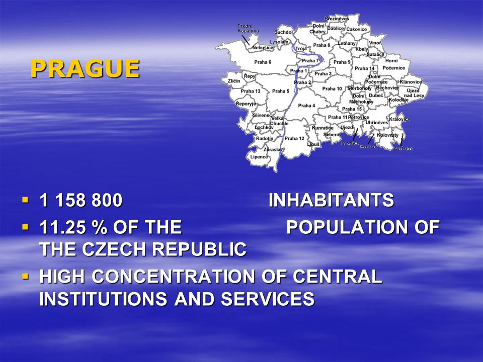 PRAGUE  1 158 800 INHABITANTS  11.25 % OF THE POPULATION OF THE CZECH REPUBLIC  HIGH CONCENTRATION OF CENTRAL INSTITUTIONS AND SERVICES