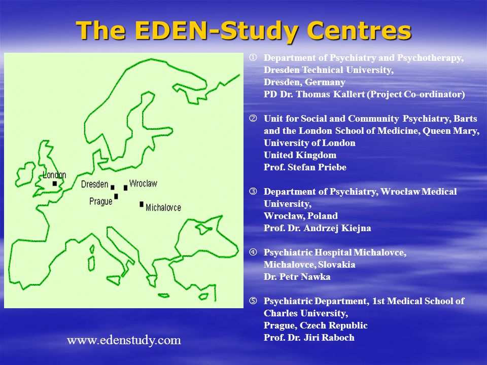 The EDEN-Study Centres www.edenstudy.com  Department of Psychiatry and Psychotherapy, Dresden Technical University, Dresden, Germany PD Dr. Thomas Ka
