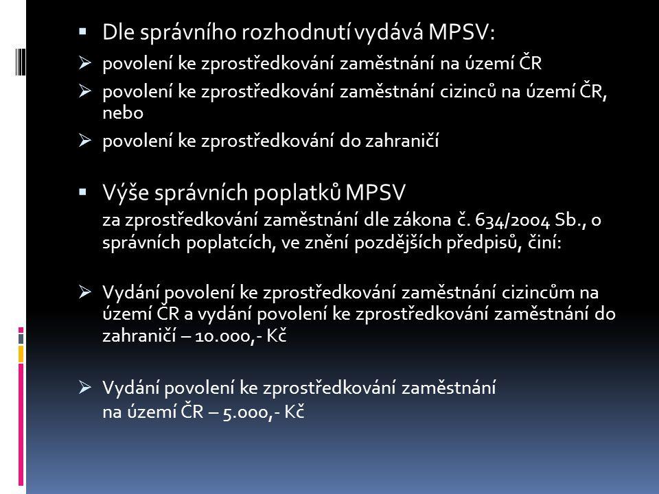  Dle správního rozhodnutí vydává MPSV :  povolení ke zprostředkování zaměstnání na území ČR  povolení ke zprostředkování zaměstnání cizinců na území ČR, nebo  povolení ke zprostředkování do zahraničí  Výše správních poplatků MPSV za zprostředkování zaměstnání dle zákona č.