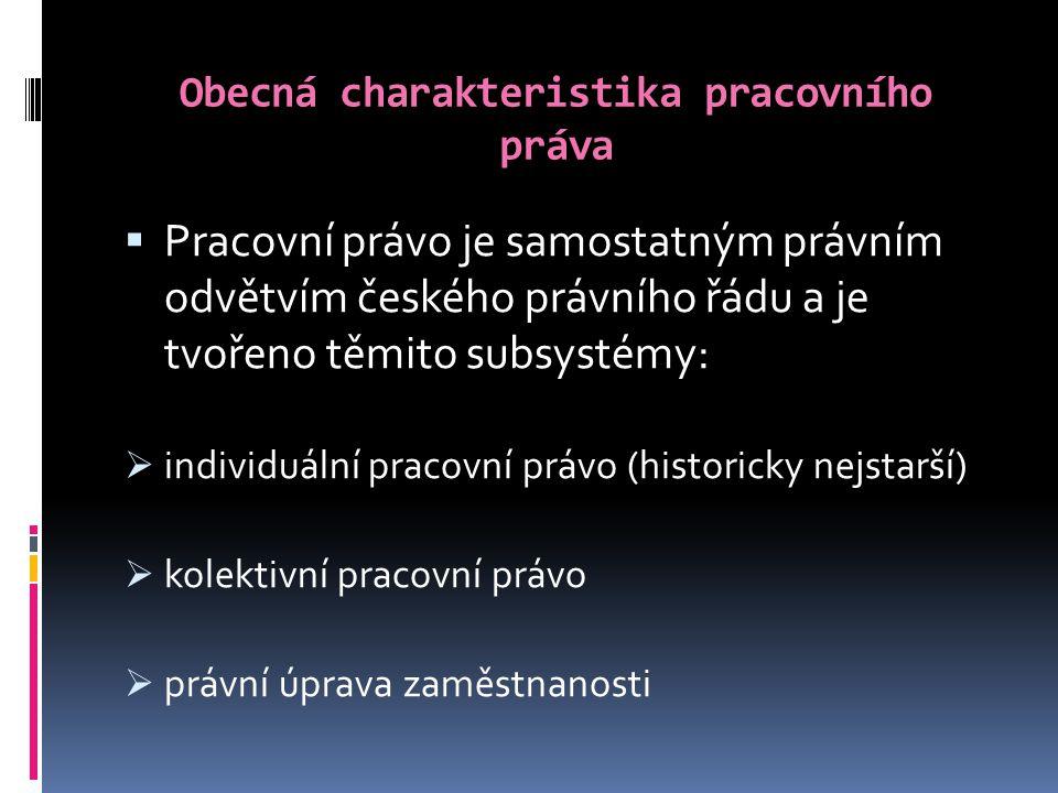 Obecná charakteristika pracovního práva  Pracovní právo je samostatným právním odvětvím českého právního řádu a je tvořeno těmito subsystémy:  individuální pracovní právo (historicky nejstarší)  kolektivní pracovní právo  právní úprava zaměstnanosti