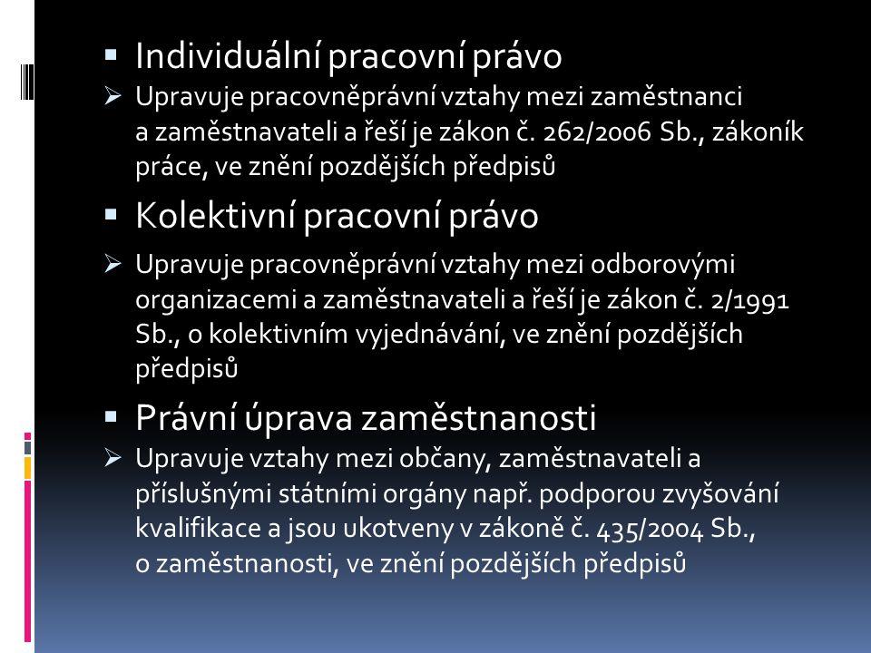  Individuální pracovní právo  Upravuje pracovněprávní vztahy mezi zaměstnanci a zaměstnavateli a řeší je zákon č. 262/2006 Sb., zákoník práce, ve zn