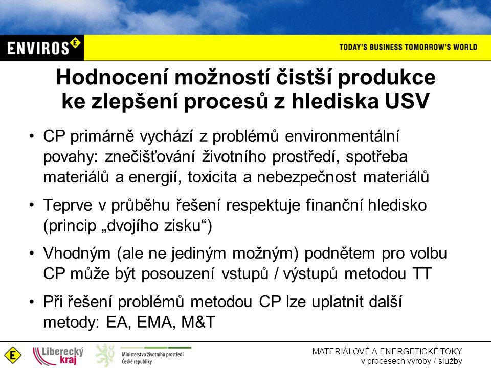 """MATERIÁLOVÉ A ENERGETICKÉ TOKY v procesech výroby / služby Hodnocení možností čistší produkce ke zlepšení procesů z hlediska USV •CP primárně vychází z problémů environmentální povahy: znečišťování životního prostředí, spotřeba materiálů a energií, toxicita a nebezpečnost materiálů •Teprve v průběhu řešení respektuje finanční hledisko (princip """"dvojího zisku ) •Vhodným (ale ne jediným možným) podnětem pro volbu CP může být posouzení vstupů / výstupů metodou TT •Při řešení problémů metodou CP lze uplatnit další metody: EA, EMA, M&T"""