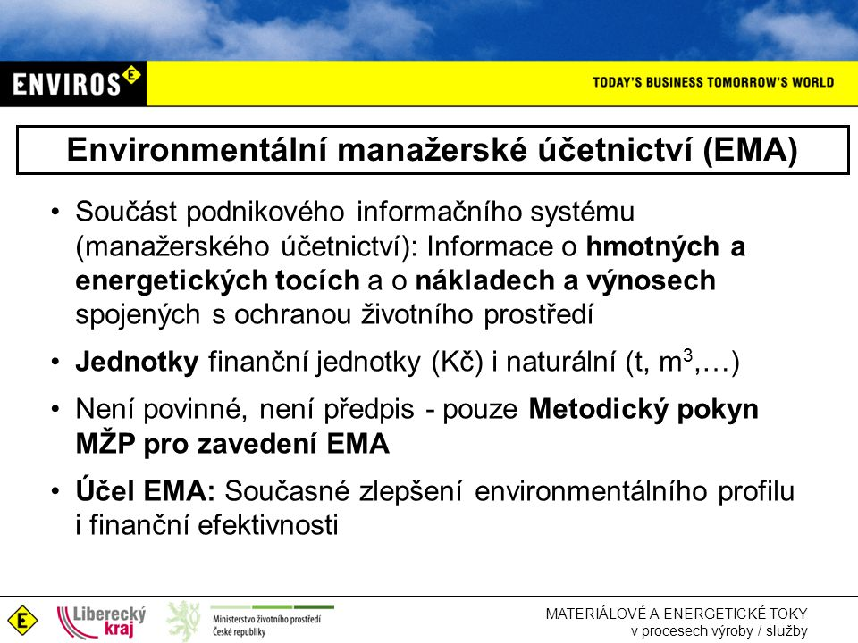 MATERIÁLOVÉ A ENERGETICKÉ TOKY v procesech výroby / služby Environmentální manažerské účetnictví (EMA) •Součást podnikového informačního systému (manažerského účetnictví): Informace o hmotných a energetických tocích a o nákladech a výnosech spojených s ochranou životního prostředí •Jednotky finanční jednotky (Kč) i naturální (t, m 3,…) •Není povinné, není předpis - pouze Metodický pokyn MŽP pro zavedení EMA •Účel EMA: Současné zlepšení environmentálního profilu i finanční efektivnosti