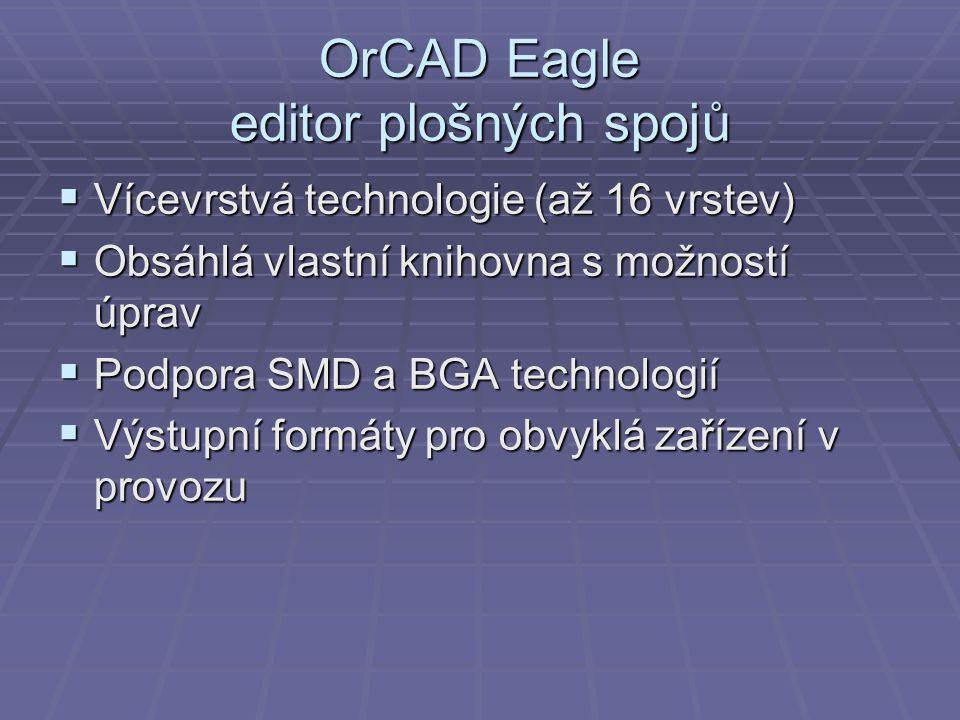 OrCAD Eagle editor plošných spojů  Vícevrstvá technologie (až 16 vrstev)  Obsáhlá vlastní knihovna s možností úprav  Podpora SMD a BGA technologií